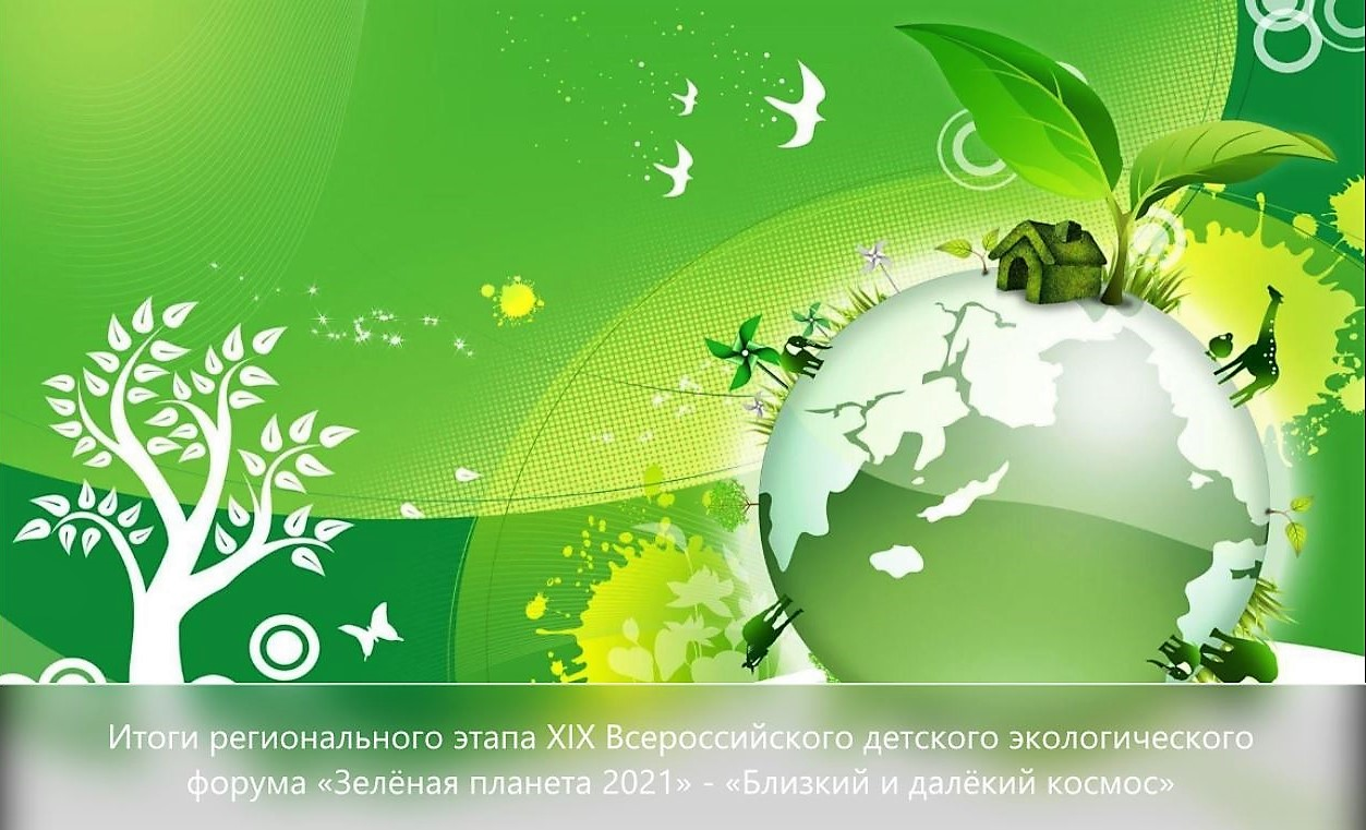 Итоги регионального этапа XIX Всероссийского детского экологического  форума «Зелёная планета 2021» - «Близкий и далёкий космос», приуроченного к проведению Года науки и технологий в России